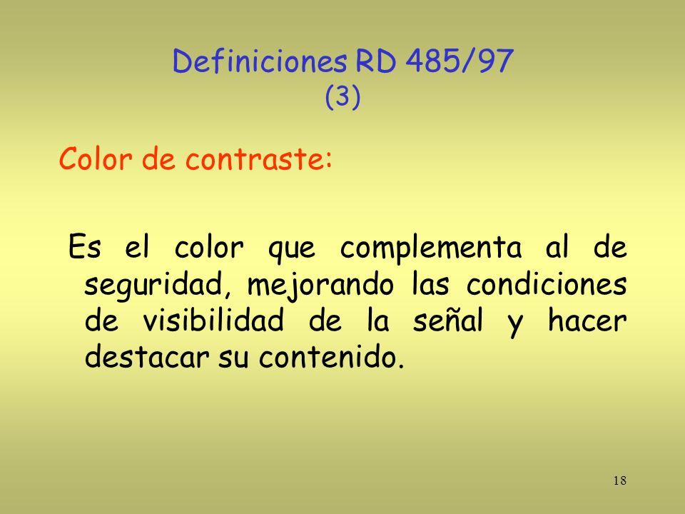 18 Definiciones RD 485/97 (3) Color de contraste: Es el color que complementa al de seguridad, mejorando las condiciones de visibilidad de la señal y