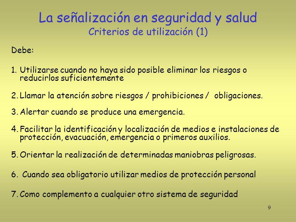 9 La señalización en seguridad y salud Criterios de utilización (1) Debe: 1.Utilizarse cuando no haya sido posible eliminar los riesgos o reducirlos s
