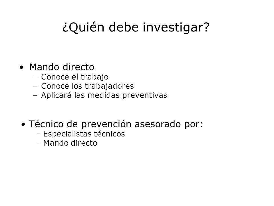 Mando directo –Conoce el trabajo –Conoce los trabajadores –Aplicará las medidas preventivas ¿Quién debe investigar? Técnico de prevención asesorado po