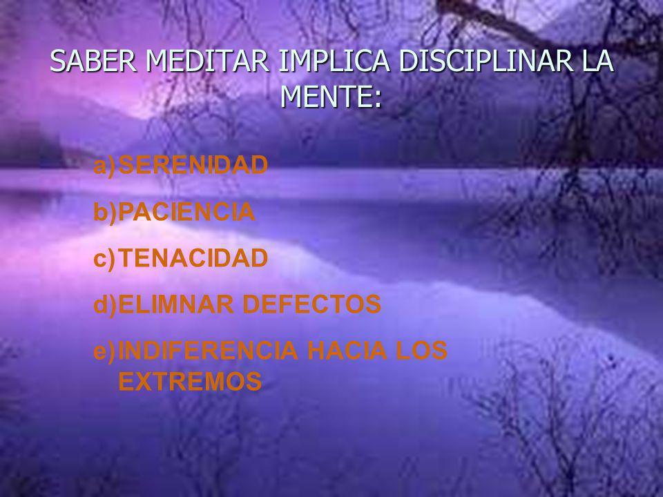 SABER MEDITAR IMPLICA DISCIPLINAR LA MENTE: a)SERENIDAD b)PACIENCIA c)TENACIDAD d)ELIMNAR DEFECTOS e)INDIFERENCIA HACIA LOS EXTREMOS