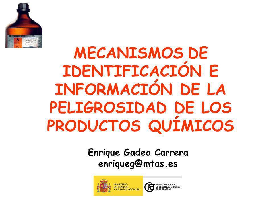 MECANISMOS DE IDENTIFICACIÓN E INFORMACIÓN DE LA PELIGROSIDAD DE LOS PRODUCTOS QUÍMICOS Enrique Gadea Carrera enriqueg@mtas.es