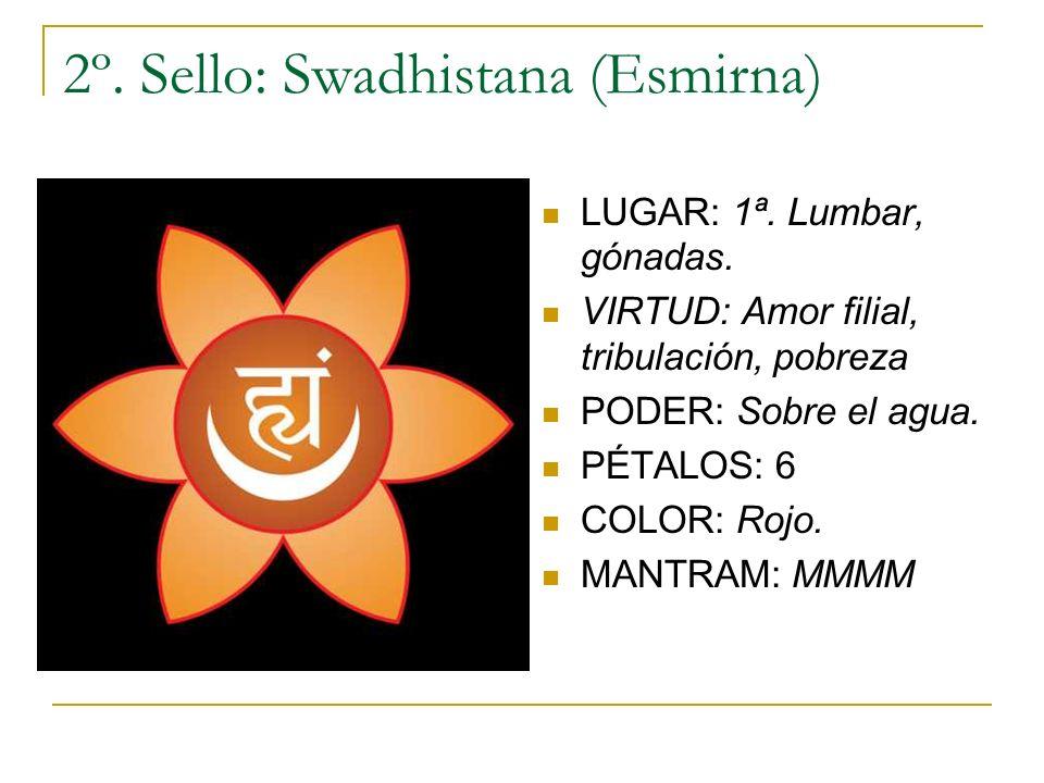 2º. Sello: Swadhistana (Esmirna) LUGAR: 1ª. Lumbar, gónadas. VIRTUD: Amor filial, tribulación, pobreza PODER: Sobre el agua. PÉTALOS: 6 COLOR: Rojo. M