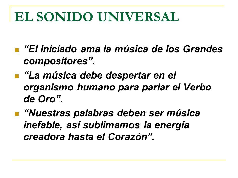 EL SONIDO UNIVERSAL El Iniciado ama la música de los Grandes compositores. La música debe despertar en el organismo humano para parlar el Verbo de Oro