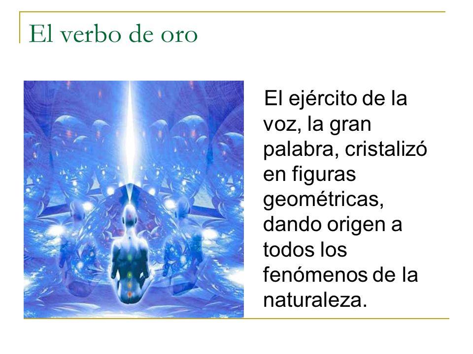 El verbo de oro El ejército de la voz, la gran palabra, cristalizó en figuras geométricas, dando origen a todos los fenómenos de la naturaleza.