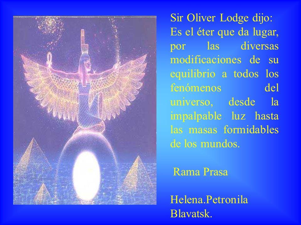 Sir Oliver Lodge dijo: Es el éter que da lugar, por las diversas modificaciones de su equilibrio a todos los fenómenos del universo, desde la impalpab
