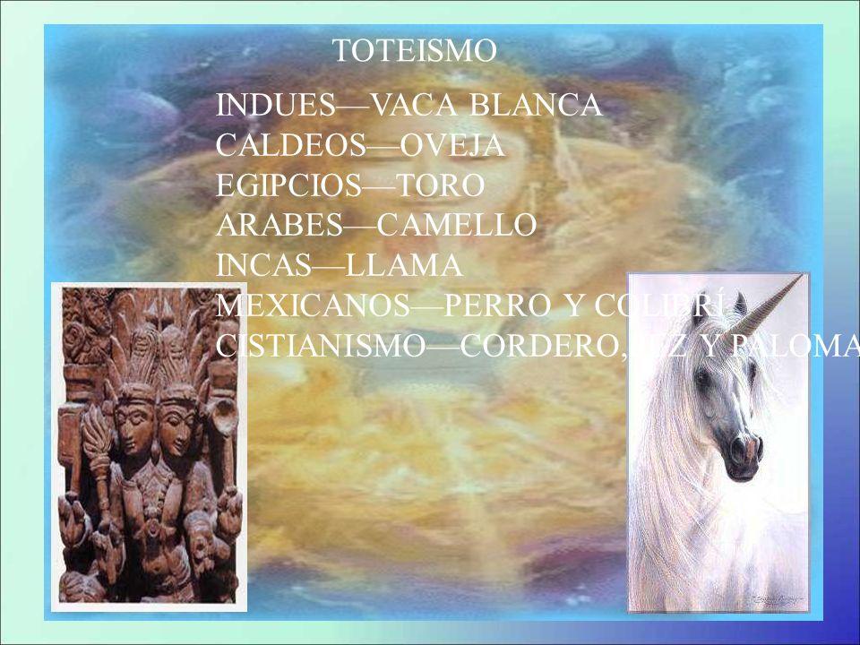 TOTEISMO INDUESVACA BLANCA CALDEOSOVEJA EGIPCIOSTORO ARABESCAMELLO INCASLLAMA MEXICANOSPERRO Y COLIBRÍ CISTIANISMOCORDERO,PEZ Y PALOMA