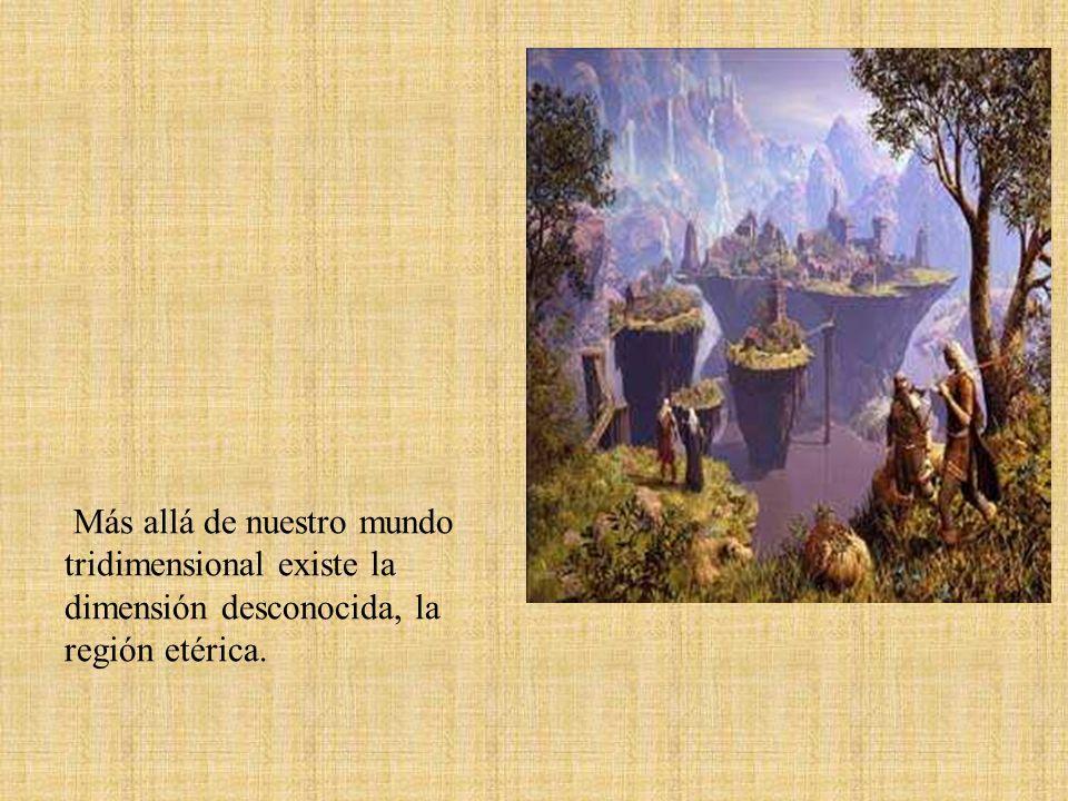 Más allá de nuestro mundo tridimensional existe la dimensión desconocida, la región etérica.