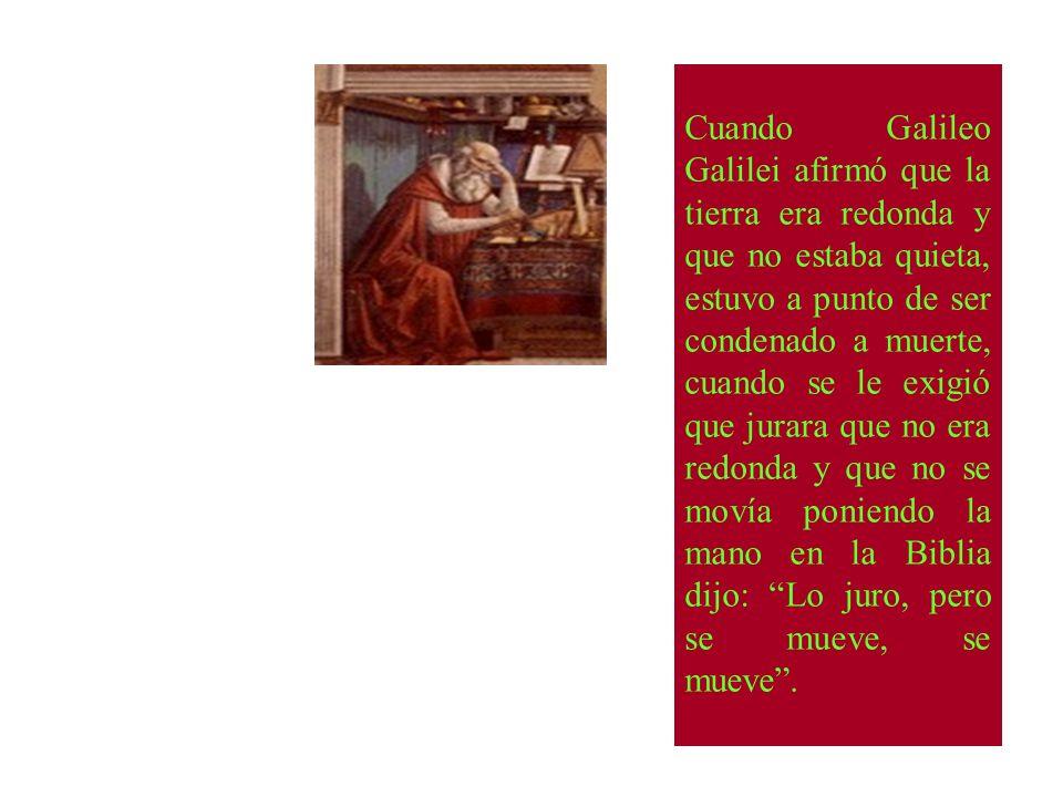Cuando Galileo Galilei afirmó que la tierra era redonda y que no estaba quieta, estuvo a punto de ser condenado a muerte, cuando se le exigió que jura