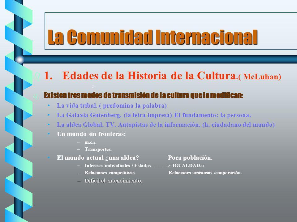 La Comunidad Internacional b b 1.Edades de la Historia de la Cultura.( McLuhan) »» »» Existen tres modos de transmisión de la cultura que la modifican
