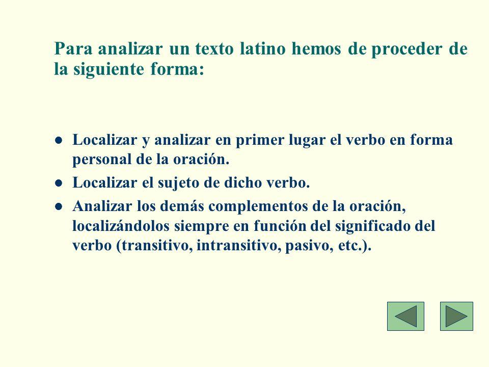 Para analizar un texto latino hemos de proceder de la siguiente forma: Localizar y analizar en primer lugar el verbo en forma personal de la oración.
