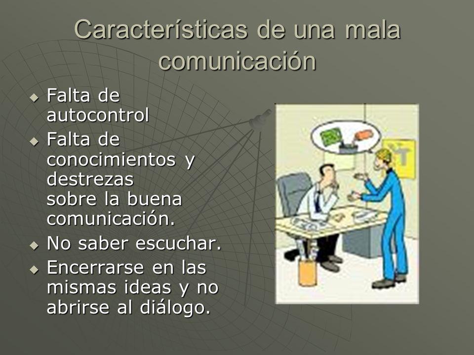 Características de una mala comunicación Falta de autocontrol Falta de autocontrol Falta de conocimientos y destrezas sobre la buena comunicación. Fal