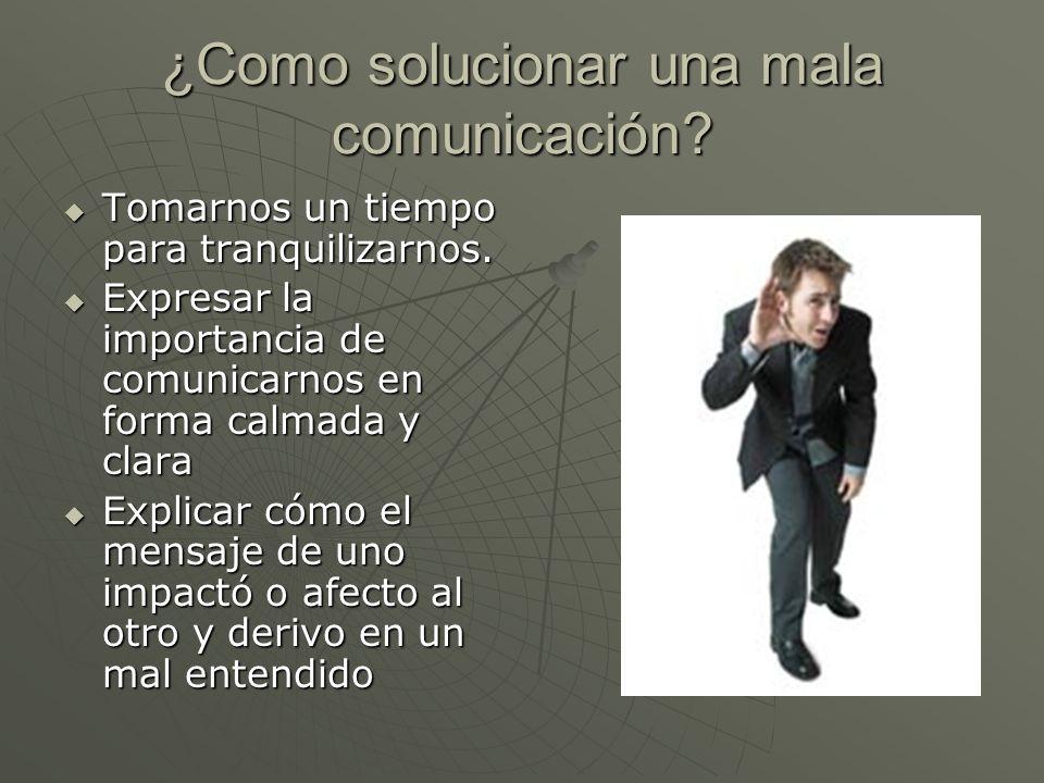 ¿Como solucionar una mala comunicación? Tomarnos un tiempo para tranquilizarnos. Tomarnos un tiempo para tranquilizarnos. Expresar la importancia de c