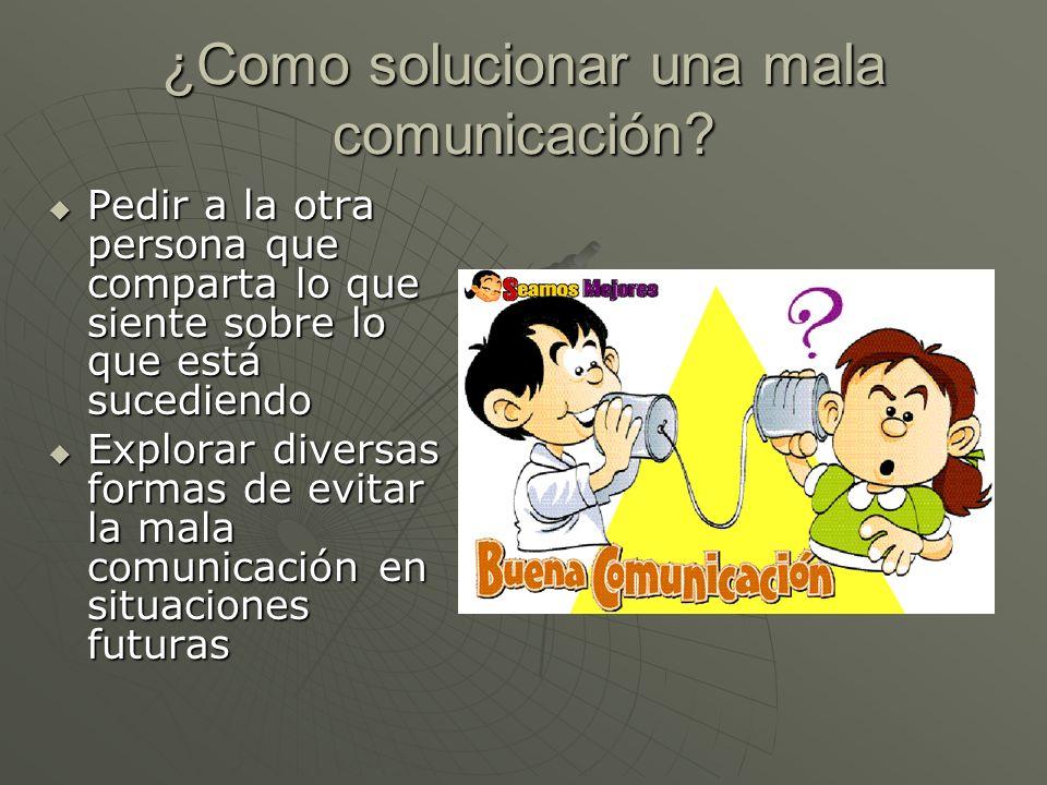 ¿Como solucionar una mala comunicación? Pedir a la otra persona que comparta lo que siente sobre lo que está sucediendo Pedir a la otra persona que co