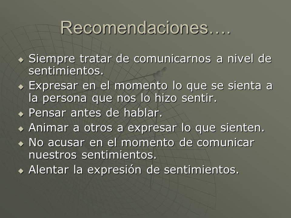Recomendaciones…. Siempre tratar de comunicarnos a nivel de sentimientos. Siempre tratar de comunicarnos a nivel de sentimientos. Expresar en el momen