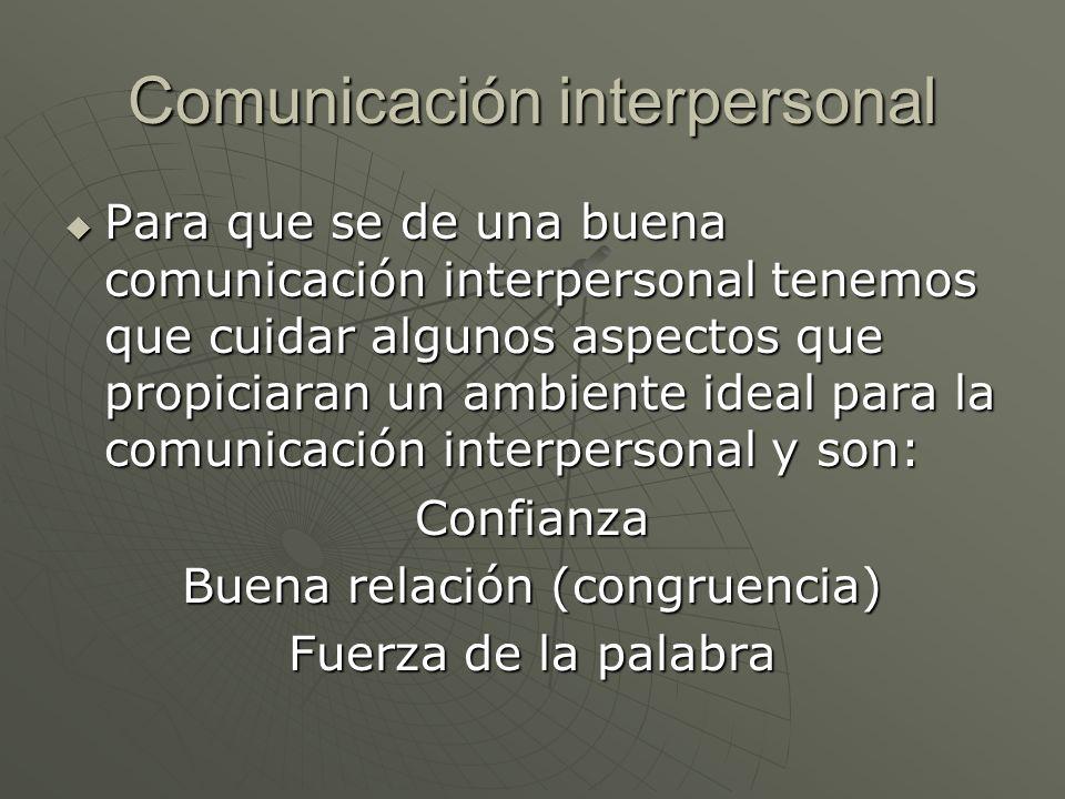 Comunicación interpersonal Para que se de una buena comunicación interpersonal tenemos que cuidar algunos aspectos que propiciaran un ambiente ideal p