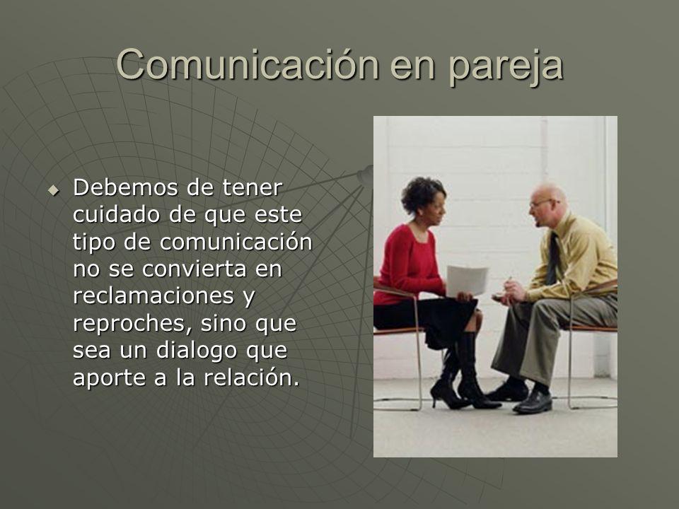 Comunicación en pareja Debemos de tener cuidado de que este tipo de comunicación no se convierta en reclamaciones y reproches, sino que sea un dialogo