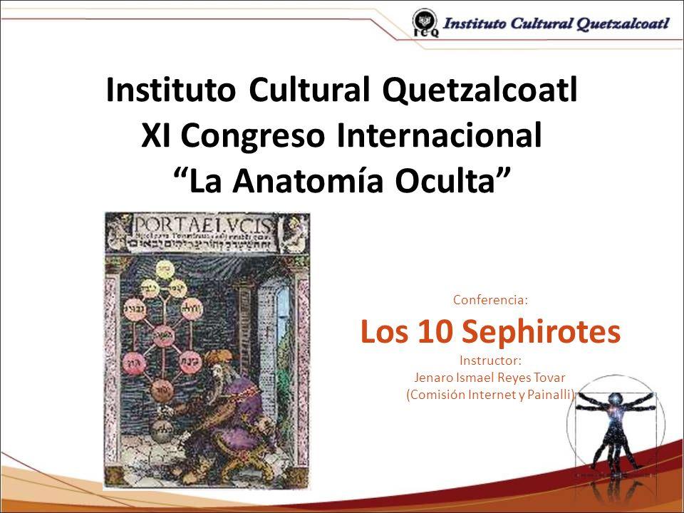 Instituto Cultural Quetzalcoatl XI Congreso Internacional La Anatomía Oculta Conferencia: Los 10 Sephirotes Instructor: Jenaro Ismael Reyes Tovar (Com