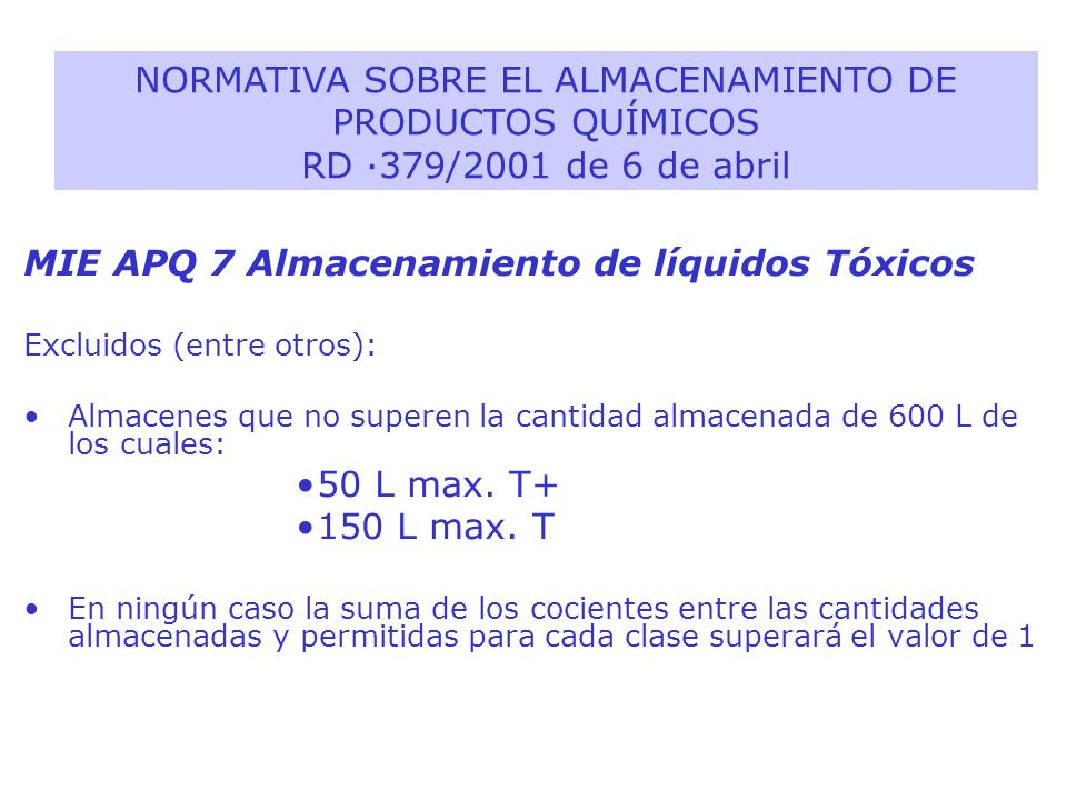MIE APQ 7 Almacenamiento de líquidos Tóxicos Excluidos (entre otros): Almacenes que no superen la cantidad almacenada de 600 L de los cuales: 50 L max