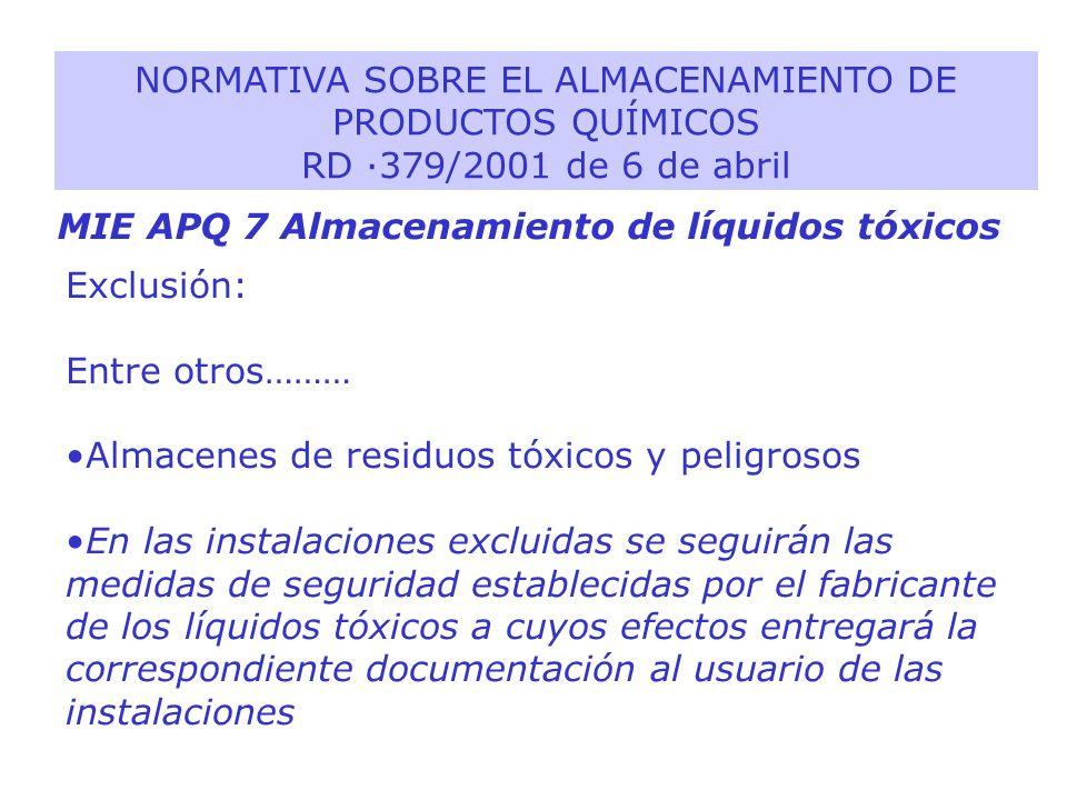 MIE APQ 7 Almacenamiento de líquidos tóxicos NORMATIVA SOBRE EL ALMACENAMIENTO DE PRODUCTOS QUÍMICOS RD ·379/2001 de 6 de abril Exclusión: Entre otros