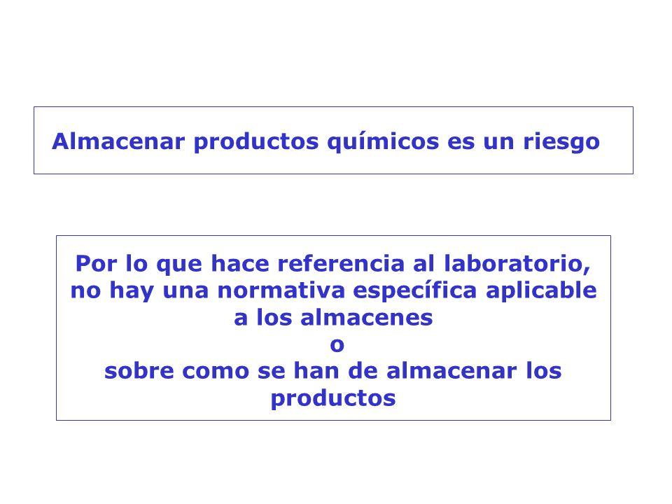 Almacenar productos químicos es un riesgo Por lo que hace referencia al laboratorio, no hay una normativa específica aplicable a los almacenes o sobre