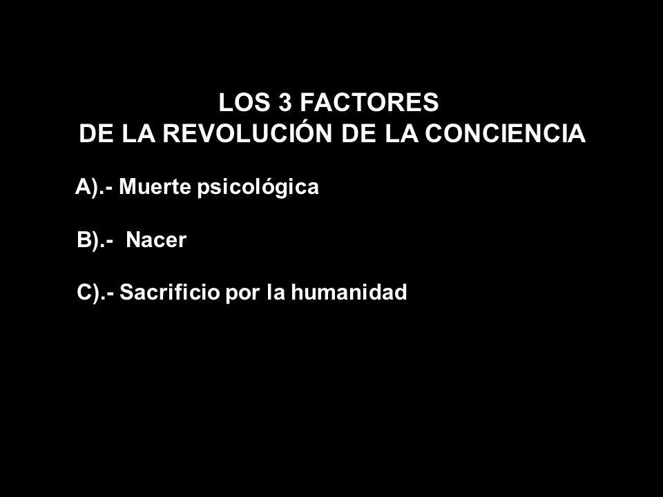 LOS 3 FACTORES DE LA REVOLUCIÓN DE LA CONCIENCIA A).- Muerte psicológica B).- Nacer C).- Sacrificio por la humanidad