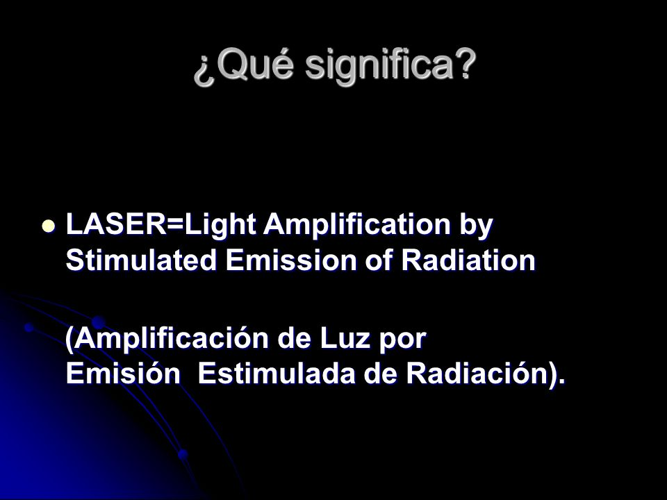¿Qué significa? LASER=Light Amplification by Stimulated Emission of Radiation LASER=Light Amplification by Stimulated Emission of Radiation (Amplifica