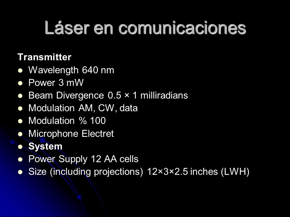 Láser en comunicaciones Transmitter Wavelength 640 nm Power 3 mW Beam Divergence 0.5 × 1 milliradians Modulation AM, CW, data Modulation % 100 Microph