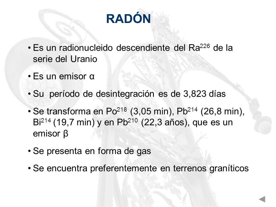 RADÓN Es un radionucleido descendiente del Ra 226 de la serie del Uranio Es un emisor α Su período de desintegración es de 3,823 días Se transforma en
