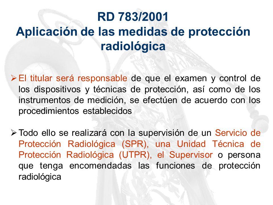 RD 783/2001 Aplicación de las medidas de protección radiológica El titular será responsable de que el examen y control de los dispositivos y técnicas