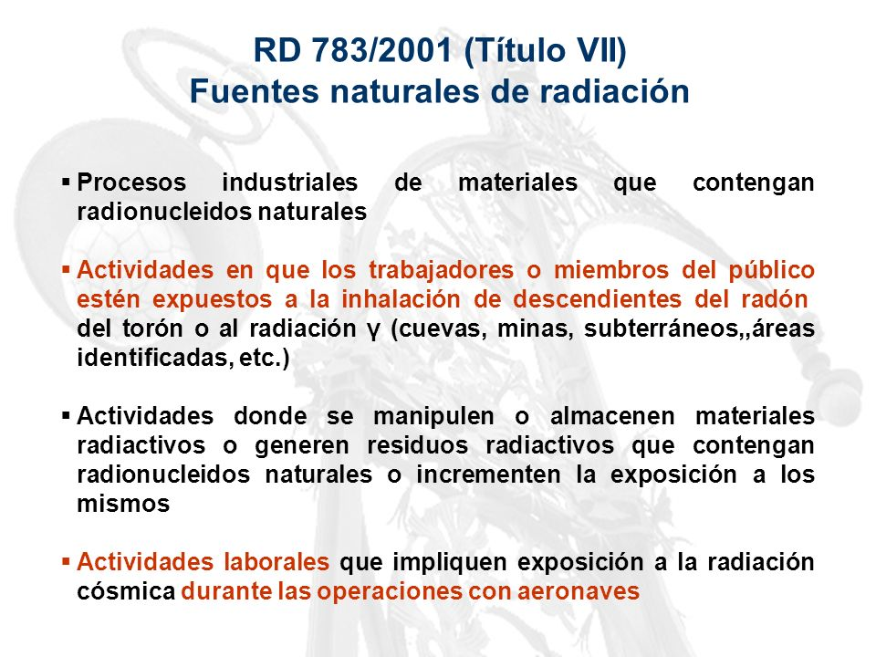 RD 783/2001 (Título VII) Fuentes naturales de radiación Procesos industriales de materiales que contengan radionucleidos naturales Actividades en que