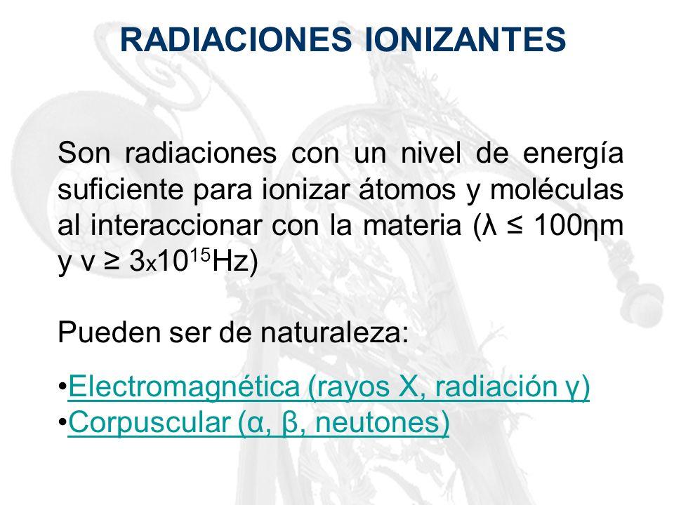 RADIACIONES IONIZANTES Son radiaciones con un nivel de energía suficiente para ionizar átomos y moléculas al interaccionar con la materia (λ 100ηm y ν