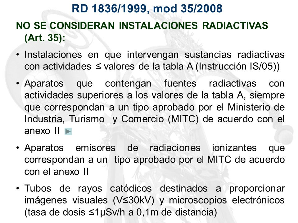 RD 1836/1999, mod 35/2008 NO SE CONSIDERAN INSTALACIONES RADIACTIVAS (Art. 35): Instalaciones en que intervengan sustancias radiactivas con actividade