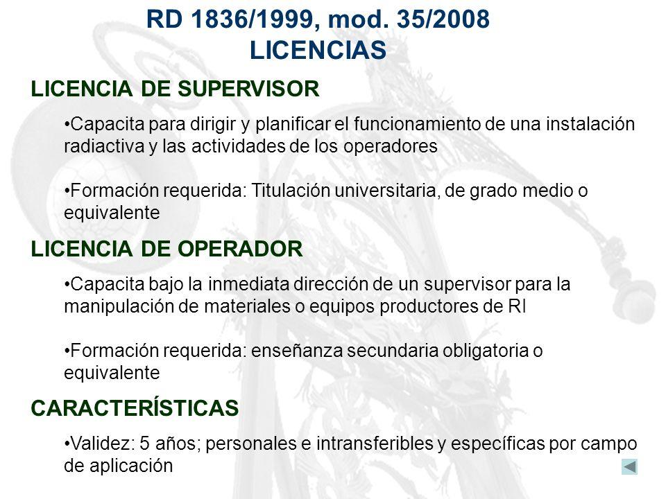 RD 1836/1999, mod. 35/2008 LICENCIAS LICENCIA DE SUPERVISOR Capacita para dirigir y planificar el funcionamiento de una instalación radiactiva y las a