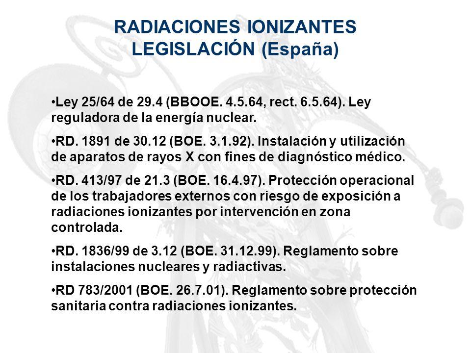 RADIACIONES IONIZANTES LEGISLACIÓN (España) Ley 25/64 de 29.4 (BBOOE. 4.5.64, rect. 6.5.64). Ley reguladora de la energía nuclear. RD. 1891 de 30.12 (