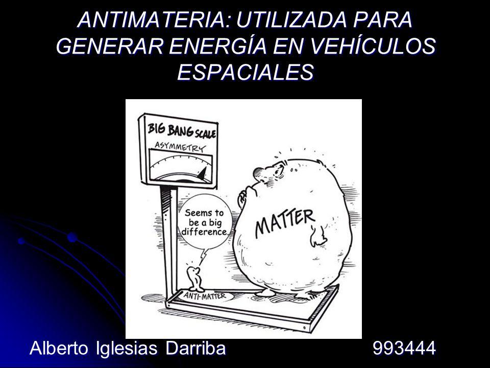 ANTIMATERIA: UTILIZADA PARA GENERAR ENERGÍA EN VEHÍCULOS ESPACIALES Alberto Iglesias Darriba993444