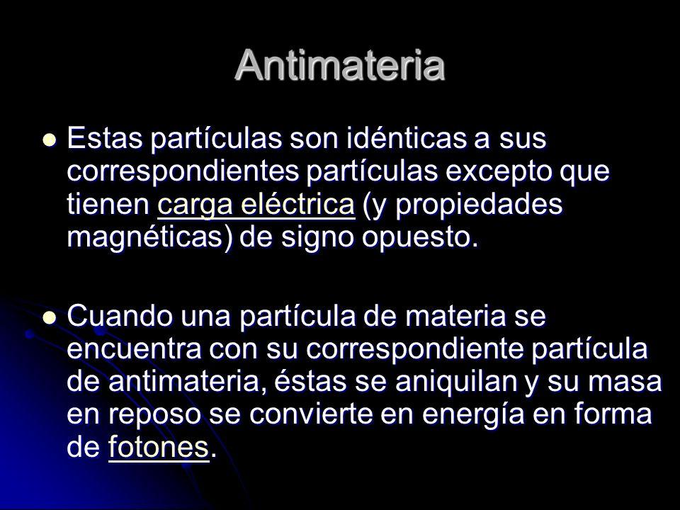Antimateria Estas partículas son idénticas a sus correspondientes partículas excepto que tienen carga eléctrica (y propiedades magnéticas) de signo op
