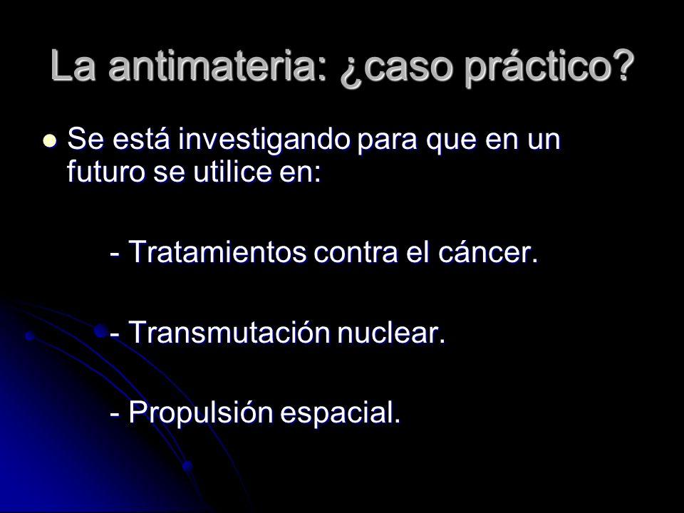 La antimateria: ¿caso práctico? Se está investigando para que en un futuro se utilice en: Se está investigando para que en un futuro se utilice en: -