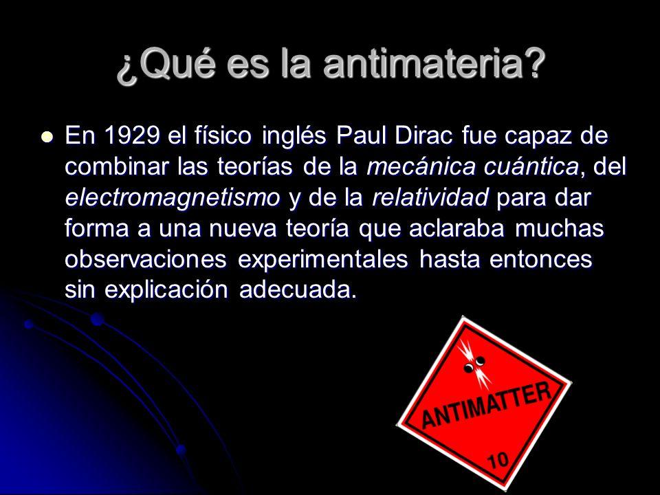 ¿Qué es la antimateria? En 1929 el físico inglés Paul Dirac fue capaz de combinar las teorías de la mecánica cuántica, del electromagnetismo y de la r