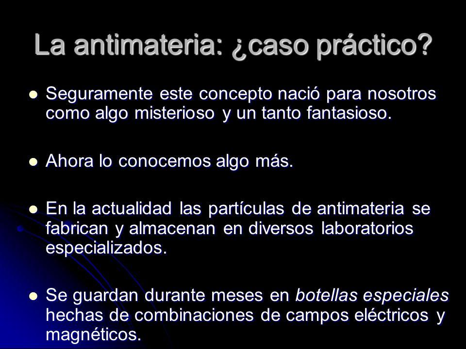 La antimateria: ¿caso práctico? Seguramente este concepto nació para nosotros como algo misterioso y un tanto fantasioso. Seguramente este concepto na