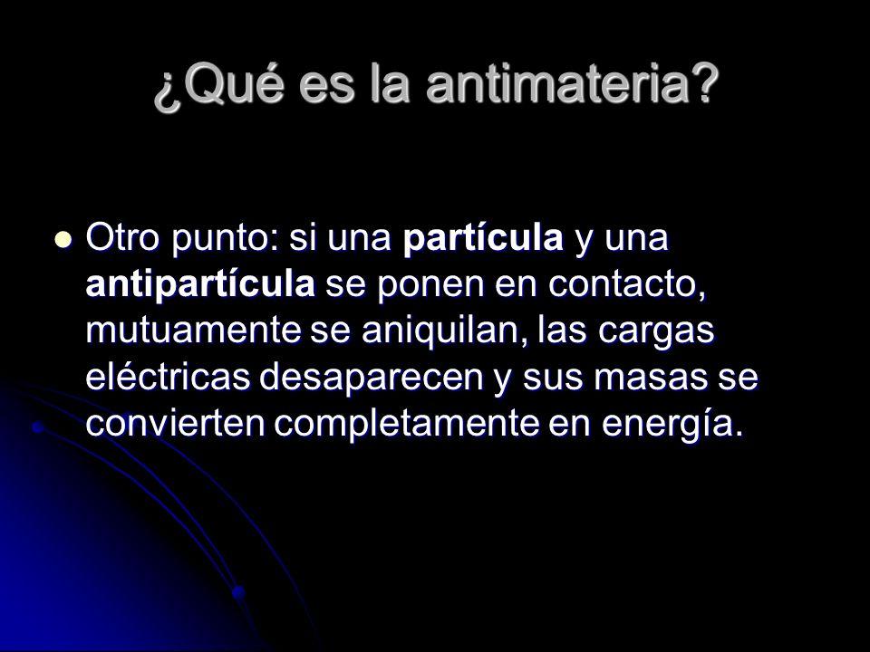 ¿Qué es la antimateria? Otro punto: si una partícula y una antipartícula se ponen en contacto, mutuamente se aniquilan, las cargas eléctricas desapare