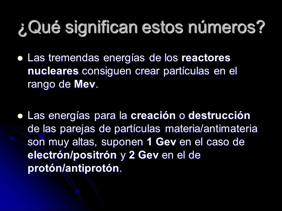 ¿Qué significan estos números? Las tremendas energías de los reactores nucleares consiguen crear partículas en el rango de Mev. Las tremendas energías