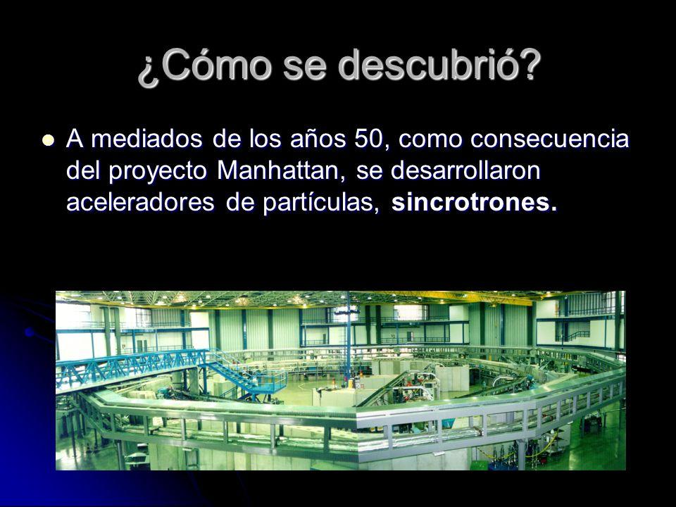 ¿Cómo se descubrió? A mediados de los años 50, como consecuencia del proyecto Manhattan, se desarrollaron aceleradores de partículas, sincrotrones. A