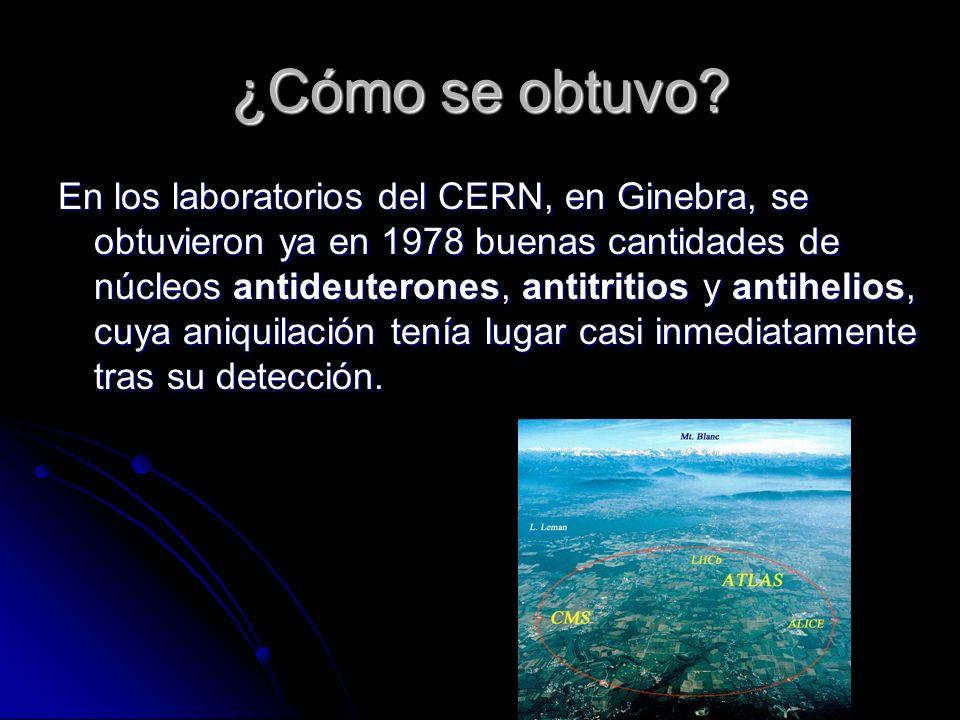 ¿Cómo se obtuvo? En los laboratorios del CERN, en Ginebra, se obtuvieron ya en 1978 buenas cantidades de núcleos antideuterones, antitritios y antihel