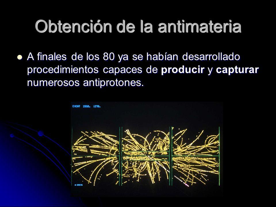 Obtención de la antimateria A finales de los 80 ya se habían desarrollado procedimientos capaces de producir y capturar numerosos antiprotones. A fina