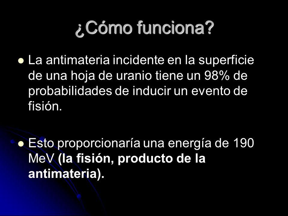 ¿Cómo funciona? La antimateria incidente en la superficie de una hoja de uranio tiene un 98% de probabilidades de inducir un evento de fisión. Esto pr