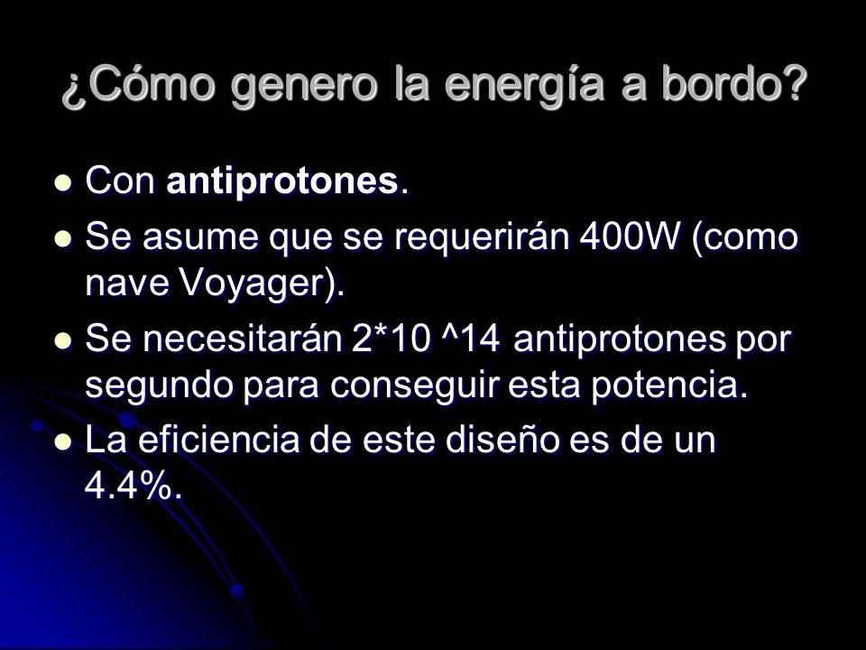 ¿Cómo genero la energía a bordo? Con antiprotones. Con antiprotones. Se asume que se requerirán 400W (como nave Voyager). Se asume que se requerirán 4