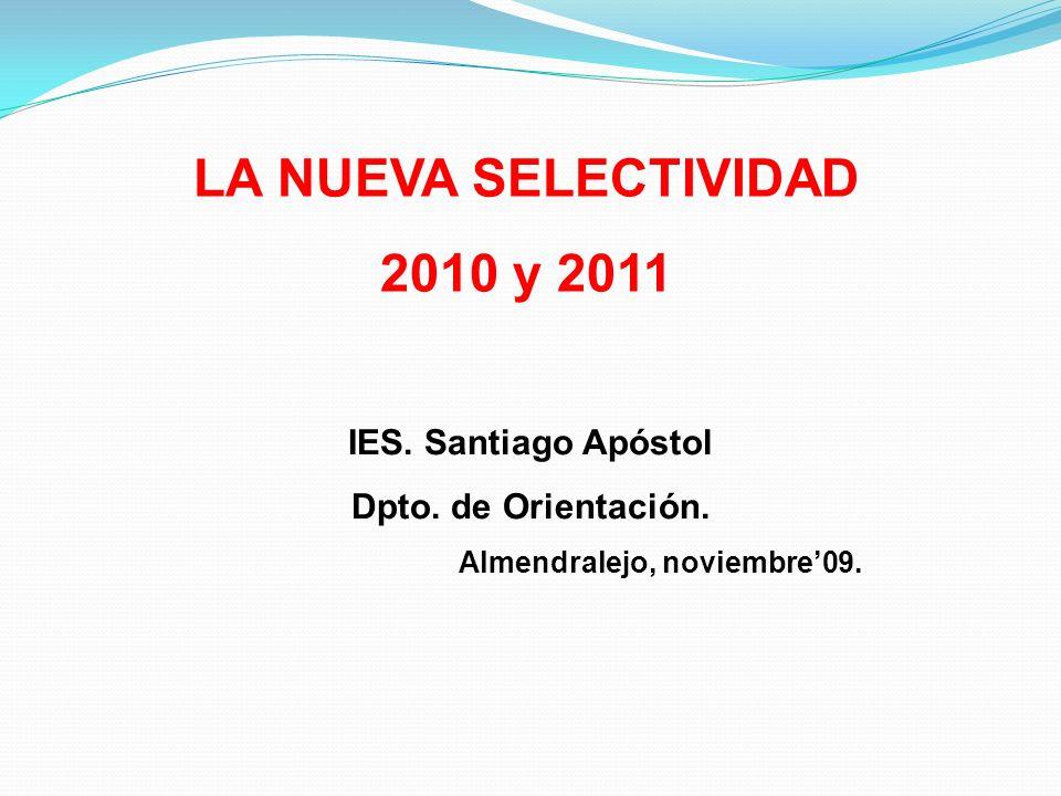 LA NUEVA SELECTIVIDAD 2010 y 2011 IES. Santiago Apóstol Dpto. de Orientación. Almendralejo, noviembre09.