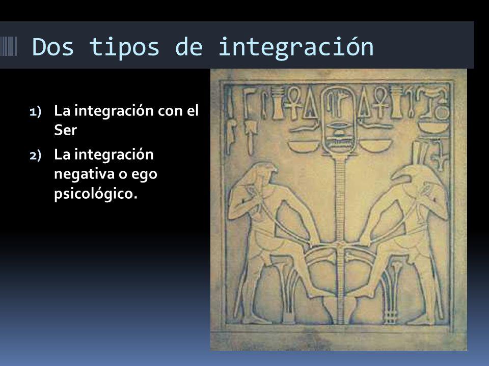 Dos tipos de integración 1) La integración con el Ser 2) La integración negativa o ego psicológico.
