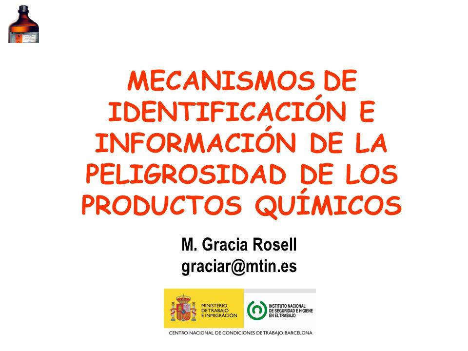 MECANISMOS DE IDENTIFICACIÓN E INFORMACIÓN DE LA PELIGROSIDAD DE LOS PRODUCTOS QUÍMICOS M. Gracia Rosell graciar@mtin.es