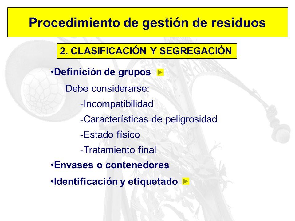 Procedimiento de gestión de residuos 2. CLASIFICACIÓN Y SEGREGACIÓN Definición de grupos Debe considerarse: - Incompatibilidad - Características de pe